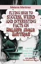 Melanie Martinez - Flying High to Success Weird and Interesting Facts on Melanie Adele Martinez! ebook by BERN BOLO