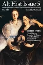 Alt Hist Issue 5: The Magazine of Historical Fiction and Alternate History ebook by Mark Lord