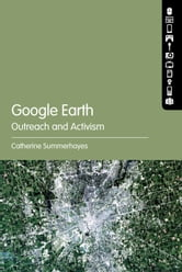 Google Earth: Outreach and Activism ebook by Lecturer, Film and New Media Studies Catherine Summerhayes