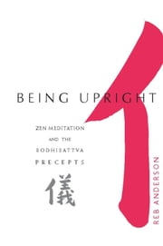 Being Upright - Zen Meditation and the Bodhisattva Precepts ebook by Tenshin Reb Anderson