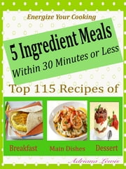 5 Ingredient Meals Within 30 Minutes or Less - Energize Your Cooking Top 115 Recipes of Breakfast Main Dishes Dessert ebook by Adriana Lewis
