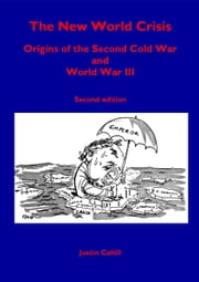 The New World Crisis: Origins of the Second Cold War and World War III: Second Edition ebook by Justin Cahill