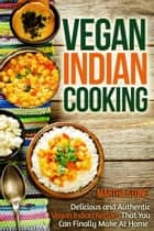 Vegan Indian Cooking: Delicious and Authentic Vegan Indian Recipes That You Can Finally Make At Home ebook by Martha Stone
