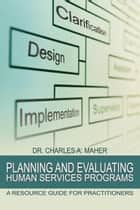 Planning and Evaluating Human Services Programs ebook by Dr. Charles A. Maher