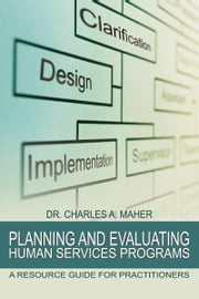 Planning and Evaluating Human Services Programs - A Resource Guide for Practitioners ebook by Dr. Charles A. Maher