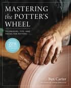 Mastering the Potter's Wheel - Techniques, Tips, and Tricks for Potters ebook by Ben Carter, Linda Arbuckle