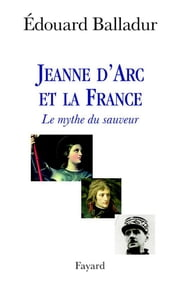 Jeanne d'Arc et la France - Le mythe du sauveur ebook by Edouard Balladur