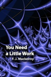 You Need a Little Work ebook by F. J. Mackelroy
