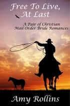 Free To Live, At Last: A Pair of Christian Mail Order Bride Romances ebook by Amy Rollins