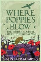 Where Poppies Blow - The British Soldier, Nature, the Great War ebook by John Lewis-Stempel