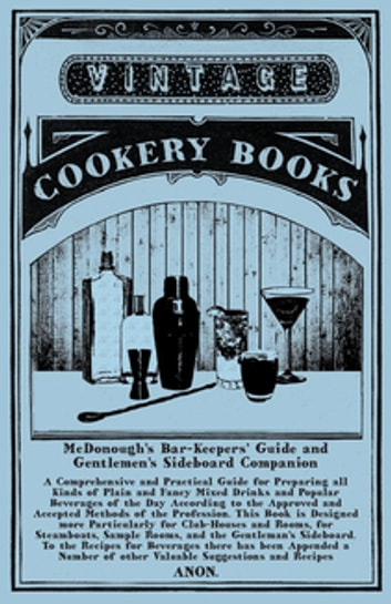 McDonough's Bar-Keepers' Guide and Gentlemen's Sideboard Companion - A Comprehensive and Practical Guide for Preparing all Kinds of Plain and Fancy Mixed Drinks and Popular Beverages of the Day According to the Approved and Accepted Methods of the Profession ebook by Anon.