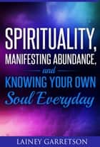 Spirituality, Manifesting Abundance, and Knowing Your Own Soul Everyday ebook by Lainey Garretson