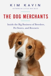 The Dog Merchants: Inside the Big Business of Breeders, Pet Stores, and Rescuers ebook by Kim Kavin