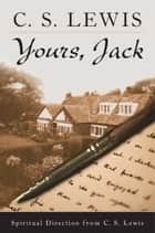 Yours, Jack - Spiritual Direction from C.S. Lewis ebook by C. S. Lewis