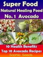 Superfood and Natural Healing Food No. 1 Avocado - 10 Health Benefits & Top 10 Avocado Recipes - Superfood ebook by Sophia Seeds