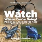 Watch Where You're Going! Poisonous Animals for Kids - Animal Book 8 Year Old | Children's Animal Books ebook by Baby Professor