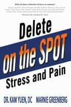 Delete Pain and Stress On the Spot ebook by Kam Yuen, Marnie Greenberg