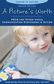 A Picture's Worth - PECS and Other Visual Communication Strategies in Autism ebook by Andy Bondy Ph.D., Lori Frost