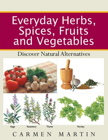 Everyday Herbs, Spices, Fruits and Vegetables - Discover Natural Alternatives ebook by Carmen Martin