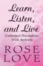 Learn, Listen, and Live: Unlimited Possibilities With Arthritis ebook by Rose Love