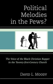 Political Melodies in the Pews? - The Voice of the Black Christian Rapper in the Twenty-first-Century Church ebook by David L. Moody