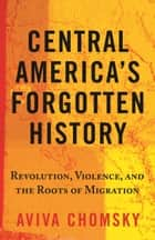 Central America's Forgotten History - Revolution, Violence, and the Roots of Migration ebook by Aviva Chomsky