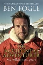 The Accidental Adventurer - The true story of my wilderness years ebook by