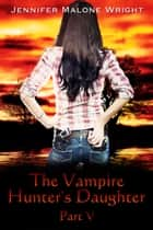 The Vampire Hunter's Daughter: Part V ebook by Jennifer Malone Wright