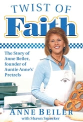 Twist of Faith - The Story of Anne Beiler, Founder of Auntie Anne's Pretzels ebook by Anne Beiler