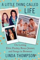 A Little Thing Called Life - On Loving Elvis Presley, Bruce Jenner, and Songs in Between eBook by Linda Thompson
