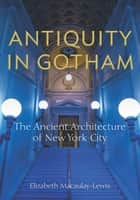 Antiquity in Gotham - The Ancient Architecture of New York City ebook by Elizabeth Macaulay-Lewis