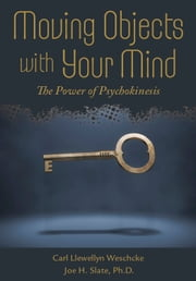 Moving Objects with Your Mind - The Power of Psychokinesis ebook by Carl Llewellyn Weschcke,Joe H. Slate, Slate