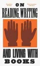 On Reading, Writing and Living with Books ebook by George Eliot, Virginia Woolf, E. M. Forster,...