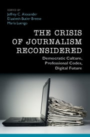 The Crisis of Journalism Reconsidered - Democratic Culture, Professional Codes, Digital Future ebook by Jeffrey C. Alexander,Elizabeth Butler Breese,Marîa Luengo