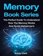 Memory Book Series - The Perfect Guide to Understand How the Memory Works and Avoid Alzheimer's. ebook by Kristy Clark