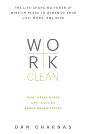 Work Clean - The life-changing power of mise-en-place to organize your life, work, and mind ebook by Dan Charnas
