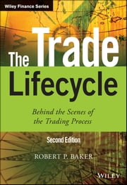 The Trade Lifecycle - Behind the Scenes of the Trading Process ebook by Robert P. Baker