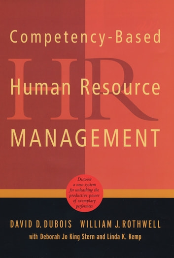 Competency-Based Human Resource Management - Discover a New System for Unleashing the Productive Power of Exemplary Performers ebook by David D. Dubois,Deborah Jo King Stern,Linda K. Kemp,William J. Rothwell