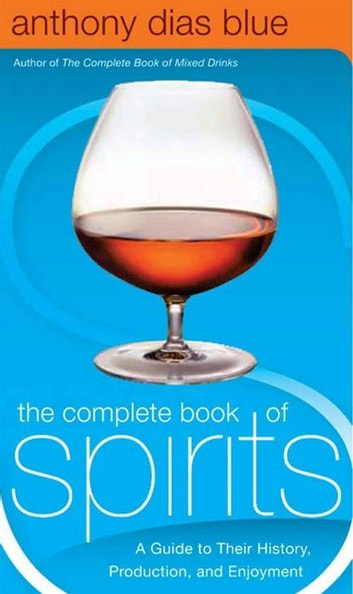 The Complete Book of Spirits - A Guide to Their History, Production, and Enjoyment ebook by Anthony Dias Blue