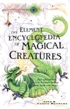 The Element Encyclopedia of Magical Creatures: The Ultimate A–Z of Fantastic Beings from Myth and Magic ebook by John Matthews,Caitlin Matthews