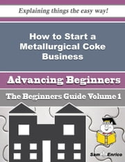 How to Start a Metallurgical Coke Business (Beginners Guide) ebook by Cherry Nielson,Sam Enrico