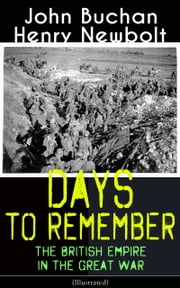 Days to Remember: The British Empire in the Great War (Illustrated) - The Causes of the War; A Bird's-Eye View of the War; The Turn at the Marne; The Western Front; Behind the Lines; Victory ebook by John Buchan, Henry Newbolt