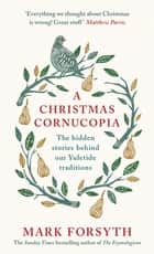 A Christmas Cornucopia - The Hidden Stories Behind Our Yuletide Traditions ebook by Mark Forsyth