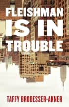 Fleishman Is in Trouble - THE SUNDAY TIMES TOP TEN BESTSELLER ebook by Taffy Brodesser-Akner