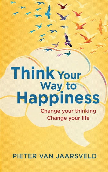 Think Your Way to Happiness - Change your thinking - change your life ebook by Pieter Van Jaarsveld