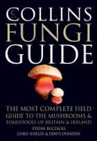 Collins Fungi Guide: The most complete field guide to the mushrooms and toadstools of Britain & Ireland ebook by Stefan Buczacki, Chris Shields, Denys Ovenden