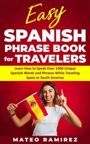Easy Spanish Phrase Book for Travelers: Learn How to Speak Over 1400 Unique Spanish Words and Phrases While Traveling Spain and South America ebook by Mateo Ramirez