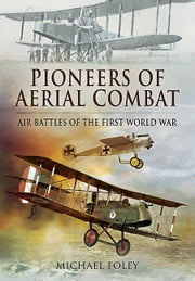 Pioneers of Aerial Combat - Air Battles of the First World War ebook by Michael Foley