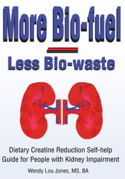More Bio-fuel --- Less Bio-waste - Dietary Creatine Reduction Self-help Guide for People with Kidney Impairment ebook by Wendy Jones
