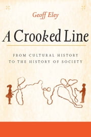 A Crooked Line - From Cultural History to the History of Society ebook by Geoff Eley